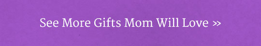 See More Gifts Mom Will Love!