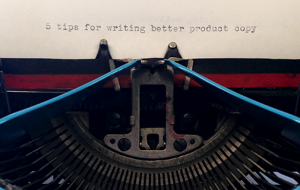 5 Tips for Writing Better Product Copy