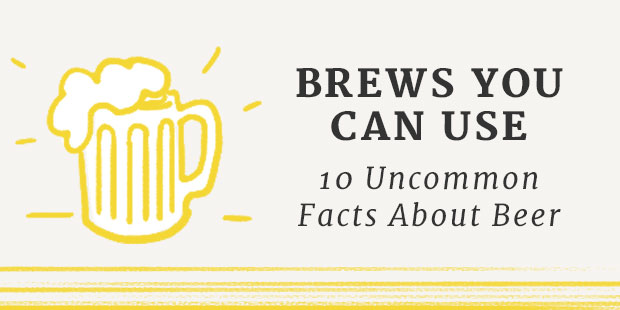 Brews You Can Use: 10 Uncommon Facts About Beer | UncommonGoods