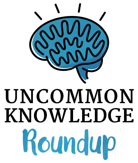 Uncommon Knowledge Roundup
