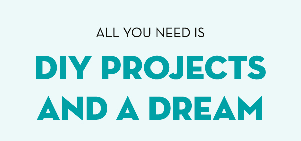 All you need is a DIY projects and a dream